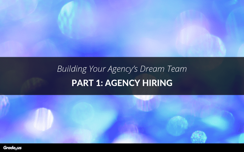 Building Your Agency's Dream Team | Part 1: Agency Hiring